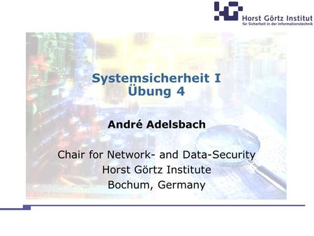 Systemsicherheit I Übung 4 André Adelsbach Chair for Network- and Data-Security Horst Görtz Institute Bochum, Germany.