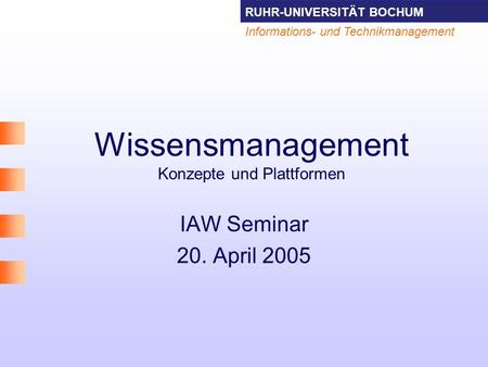 RUHR-UNIVERSITÄT BOCHUM Informations- und Technikmanagement Wissensmanagement Konzepte und Plattformen IAW Seminar 20. April 2005.