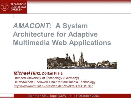 AMACONT: A System Architecture for Adaptive Multimedia Web Applications Michael Hinz, Zoltán Fiala Dresden University of Technology (Germany) Heinz-Nixdorf.