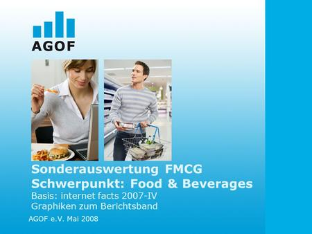 Sonderauswertung FMCG Schwerpunkt: Food & Beverages Basis: internet facts 2007-IV Graphiken zum Berichtsband AGOF e.V. Mai 2008.