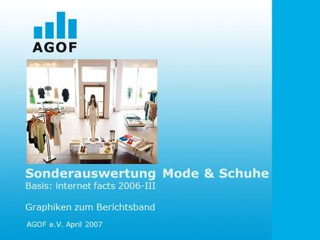 Sonderauswertung Mode & Schuhe Basis: internet facts 2006-III Graphiken zum Berichtsband AGOF e.V. April 2007.