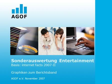 Sonderauswertung Entertainment Basis: internet facts 2007-II Graphiken zum Berichtsband AGOF e.V. November 2007.