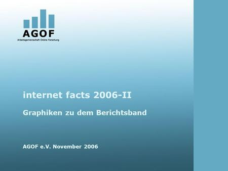 Internet facts 2006-II Graphiken zu dem Berichtsband AGOF e.V. November 2006.