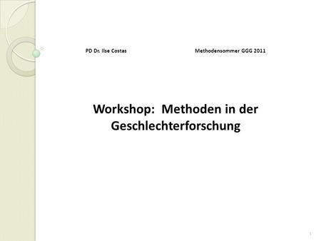 1 PD Dr. Ilse Costas Methodensommer GGG 2011 Workshop: Methoden in der Geschlechterforschung.