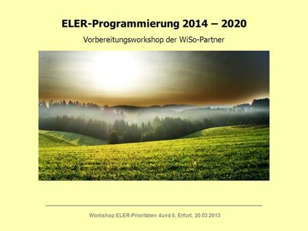 ELER-Programmierung 2014 – 2020 Vorbereitungsworkshop der WiSo-Partner ____________________________________________________________________________ Workshop.