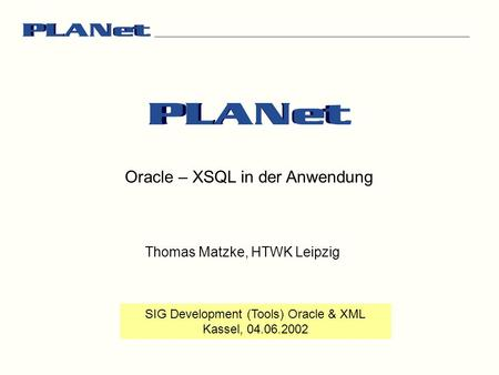 Oracle – XSQL in der Anwendung SIG Development (Tools) Oracle & XML Kassel, 04.06.2002 Thomas Matzke, HTWK Leipzig.