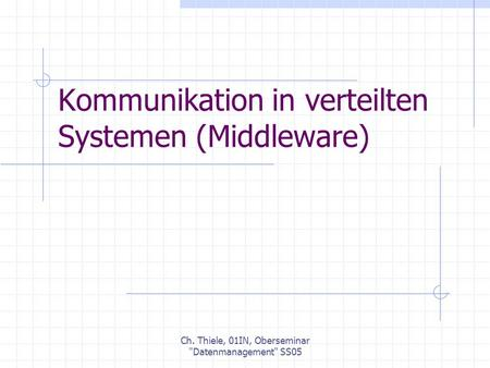 Ch. Thiele, 01IN, Oberseminar Datenmanagement SS05 Kommunikation in verteilten Systemen (Middleware)