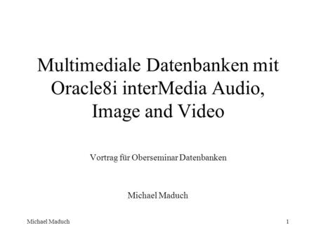 Michael Maduch1 Multimediale Datenbanken mit Oracle8i interMedia Audio, Image and Video Vortrag für Oberseminar Datenbanken Michael Maduch.