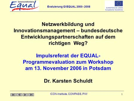 Evaluierung GI EQUAL 2000 - 2008 ICON-Institute, COMPASS, PIW 1 Impulsreferat der EQUAL- Programmevaluation zum Workshop am 13. November 2006 in Potsdam.