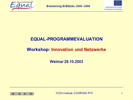 Evaluierung GI EQUAL- 2000 - 2006 ICON-Institute, COMPASS, PIW 1 EQUAL-PROGRAMMEVALUATION Workshop: Innovation und Netzwerke Weimar 29.10.2003.