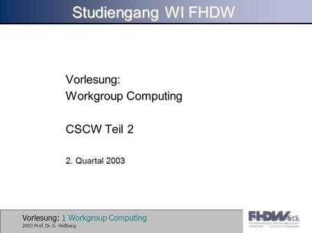 Vorlesung: 1 Workgroup Computing 2003 Prof. Dr. G. Hellberg Studiengang WI FHDW Vorlesung: Workgroup Computing CSCW Teil 2 2. Quartal 2003.