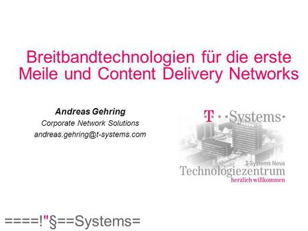 ====!§==Systems= Breitbandtechnologien für die erste Meile und Content Delivery Networks Andreas Gehring Corporate Network Solutions