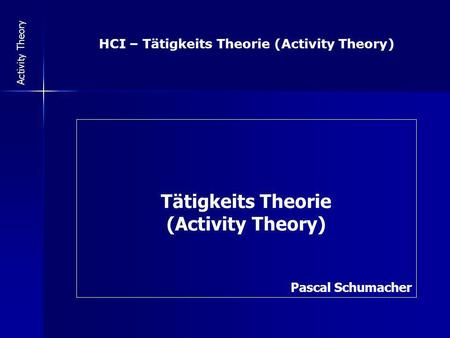 Activity Theory HCI – Tätigkeits Theorie (Activity Theory) Tätigkeits Theorie (Activity Theory) Pascal Schumacher.