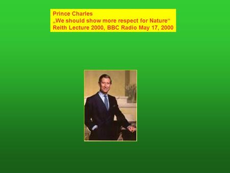 Prince Charles We should show more respect for Nature Reith Lecture 2000, BBC Radio May 17, 2000.
