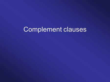 Complement clauses. Finite complement clauses That-clauses WH-clauses IF/WHETHER-clauses.
