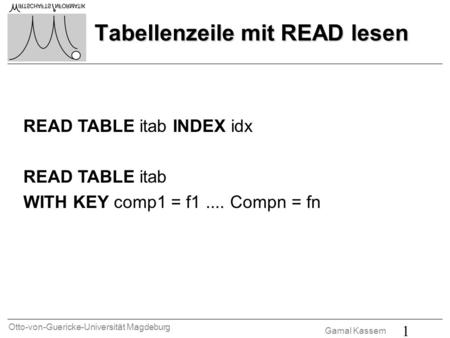 Otto-von-Guericke-Universität Magdeburg Gamal Kassem 1 Tabellenzeile mit READ lesen READ TABLE itab INDEX idx READ TABLE itab WITH KEY comp1 = f1.... Compn.