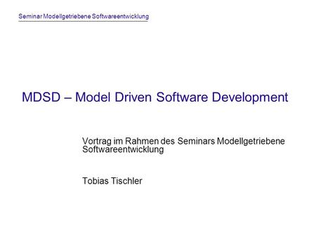 Seminar Modellgetriebene Softwareentwicklung MDSD – Model Driven Software Development Vortrag im Rahmen des Seminars Modellgetriebene Softwareentwicklung.