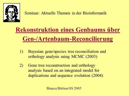 Rekonstruktion eines Genbaums über Gen-/Artenbaum-Reconcilierung 1)Bayesian gene/species tree reconciliation and orthology analysis using MCMC (2003) 2)Gene.