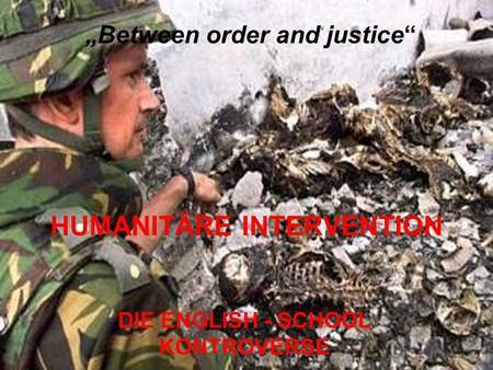 DIE ENGLISH - SCHOOL KONTROVERSE HUMANITÄRE INTERVENTION Between order and justice.