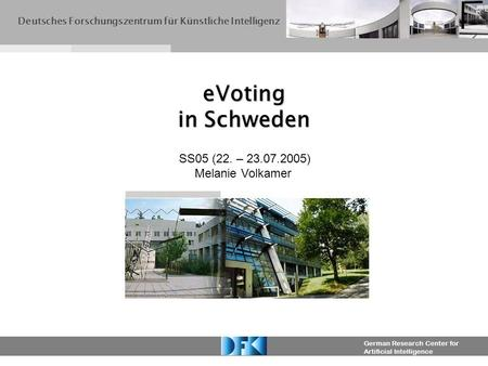 German Research Center for Artificial Intelligence eVoting in Schweden Deutsches Forschungszentrum für Künstliche Intelligenz SS05 (22. – 23.07.2005) Melanie.