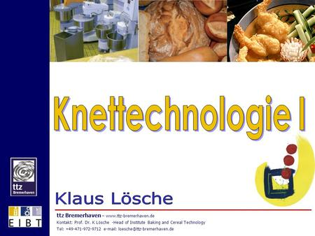Ttz Bremerhaven –  Kontakt: Prof. Dr. K Lösche -Head of Institute Baking and Cereal Technology Tel: +49-471-972-9712
