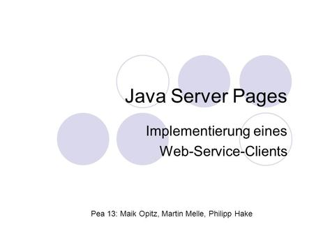 Java Server Pages Implementierung eines Web-Service-Clients Pea 13: Maik Opitz, Martin Melle, Philipp Hake.