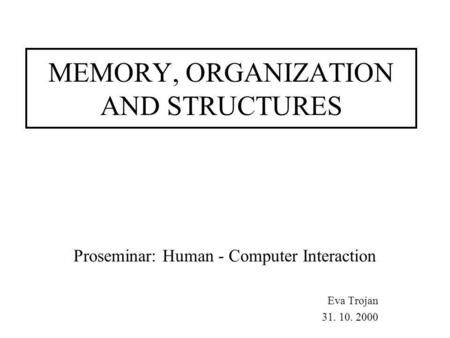 MEMORY, ORGANIZATION AND STRUCTURES Proseminar: Human - Computer Interaction Eva Trojan 31. 10. 2000.