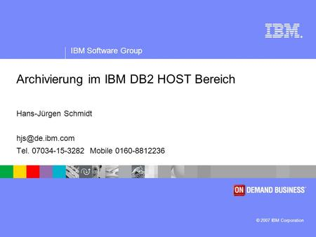® IBM Software Group © 2007 IBM Corporation Archivierung im IBM DB2 HOST Bereich Hans-Jürgen Schmidt Tel. 07034-15-3282 Mobile 0160-8812236.