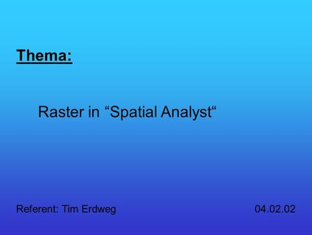 Thema: Raster in Spatial Analyst Referent: Tim Erdweg 04.02.02.