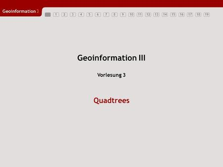 Geoinformation3 12345678910111213141516171819 Geoinformation III Quadtrees Vorlesung 3.