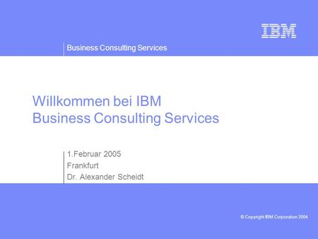 Business Consulting Services © Copyright IBM Corporation 2004 Willkommen bei IBM Business Consulting Services 1.Februar 2005 Frankfurt Dr. Alexander Scheidt.
