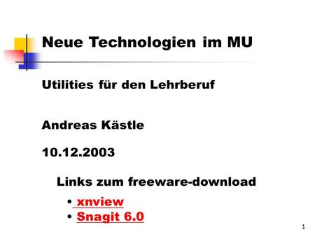 1 Neue Technologien im MU Utilities für den Lehrberuf Andreas Kästle 10.12.2003 Links zum freeware-download xnview Snagit 6.0 Snagit 6.0.