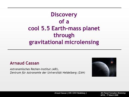 Arnaud Cassan ( ARI / ZAH Heidelberg ) 4th Planet Formation Workshop MPIA, 1 st March 2006 Discovery of a cool 5.5 Earth-mass planet through gravitational.