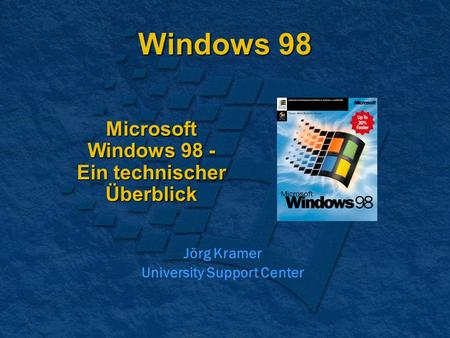 Windows 98 Microsoft Windows 98 - Ein technischer Überblick Jörg Kramer University Support Center.