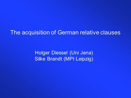 The acquisition of German relative clauses Holger Diessel (Uni Jena) Silke Brandt (MPI Leipzig)