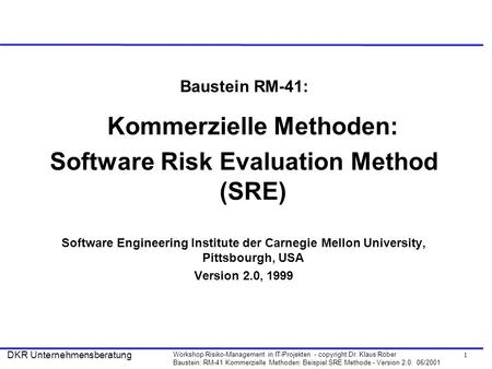 1 Workshop Risiko-Management in IT-Projekten - copyright Dr. Klaus Röber Baustein: RM-41 Kommerzielle Methoden: Beispiel SRE Methode - Version 2.0: 06/2001.