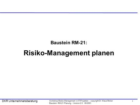 1 Workshop Risiko-Management in IT-Projekten - copyright Dr. Klaus Röber Baustein: RM-21 Planung - Version 2.0: 06/2001 DKR Unternehmensberatung Baustein.