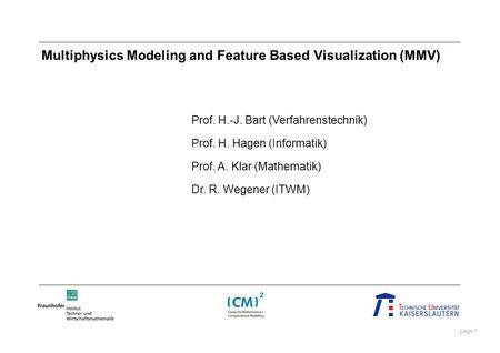 Page 1 Multiphysics Modeling and Feature Based Visualization (MMV) Prof. H.-J. Bart (Verfahrenstechnik) Prof. H. Hagen (Informatik) Prof. A. Klar (Mathematik)
