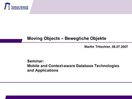 Moving Objects – Bewegliche Objekte Seminar: Mobile and Context-aware Database Technologies and Applications Martin Tritschler, 06.07.2007.