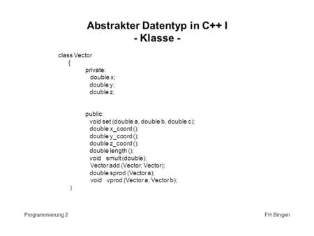 Abstrakter Datentyp in C++ I - Klasse - Programmierung 2 FH Bingen class Vector { private: double x; double y; double z; public: void set (double a, double.
