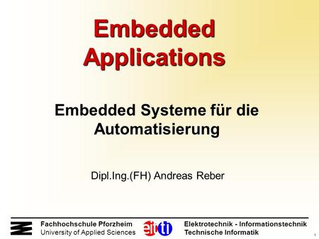 1 Fachhochschule Pforzheim Elektrotechnik - Informationstechnik University of Applied Sciences Technische Informatik Embedded Applications Embedded Systeme.