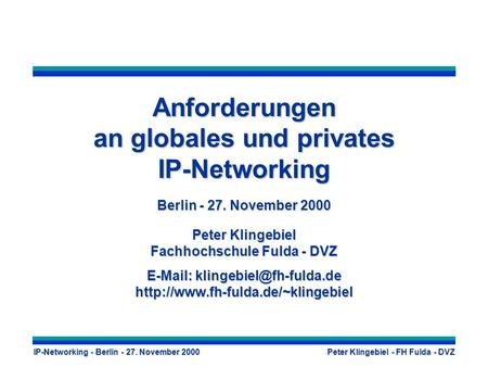 IP-Networking - Berlin - 27. November 2000 Peter Klingebiel - FH Fulda - DVZ Anforderungen an globales und privates IP-Networking Berlin - 27. November.