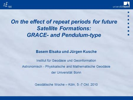 On the effect of repeat periods for future Satellite Formations: GRACE- and Pendulum-type Basem Elsaka und Jürgen Kusche Institut für Geodäsie und Geoinformation.