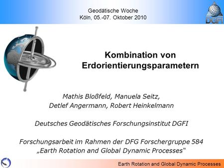 Earth Rotation and Global Dynamic Processes Mathis Bloßfeld, Manuela Seitz, Detlef Angermann, Robert Heinkelmann Deutsches Geodätisches Forschungsinstitut.