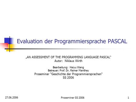 27.06.2006 Proseminar SS 20061 Evaluation der Programmiersprache PASCAL AN ASSESSMENT OF THE PROGRAMMING LANGUAGE PASCAL Autor: Niklaus Wirth Bearbeitung: