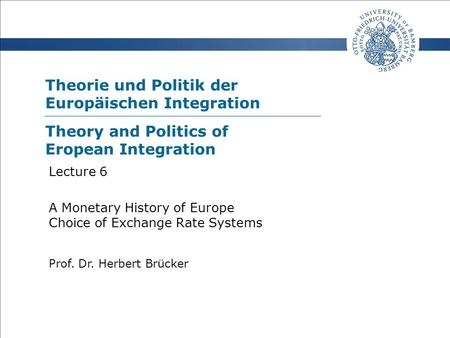 Theorie und Politik der Europäischen Integration Prof. Dr. Herbert Brücker Lecture 6 A Monetary History of Europe Choice of Exchange Rate Systems Theory.
