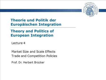 Theorie und Politik der Europäischen Integration Prof. Dr. Herbert Brücker Lecture 4 Market Size and Scale Effects Trade and Competition Policies Theory.