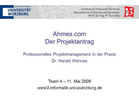 Institute of Computer Science Department of Distributed Systems Prof. Dr.-Ing. P. Tran-Gia Ahmes.com Der Projektantrag Professionelles Projektmanagement.