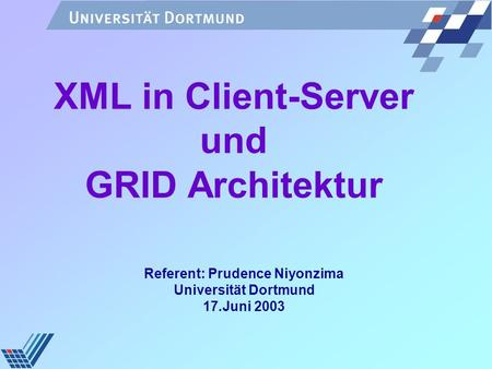 XML in Client-Server und GRID Architektur Referent: Prudence Niyonzima Universität Dortmund 17.Juni 2003.