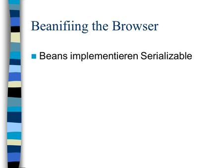 Beanifiing the Browser Beans implementieren Serializable.